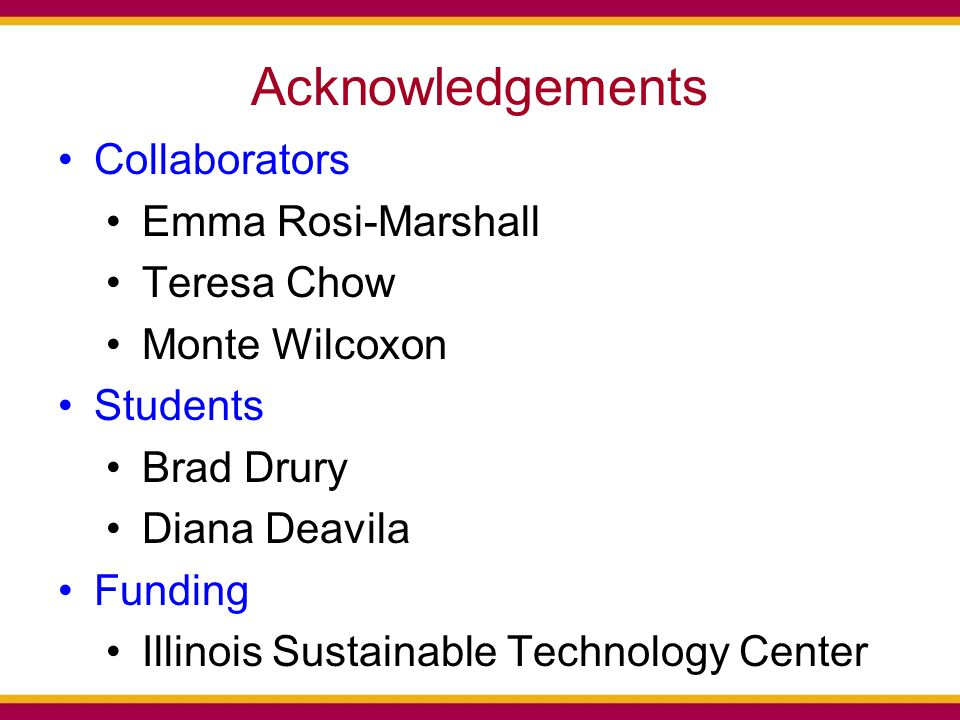 Acknowledgements Collaborators Emma Rosi-Marshall Teresa Chow Monte Wilcoxon Students Brad Drury Diana Deavila Funding Illinois Sustainable Technology Center