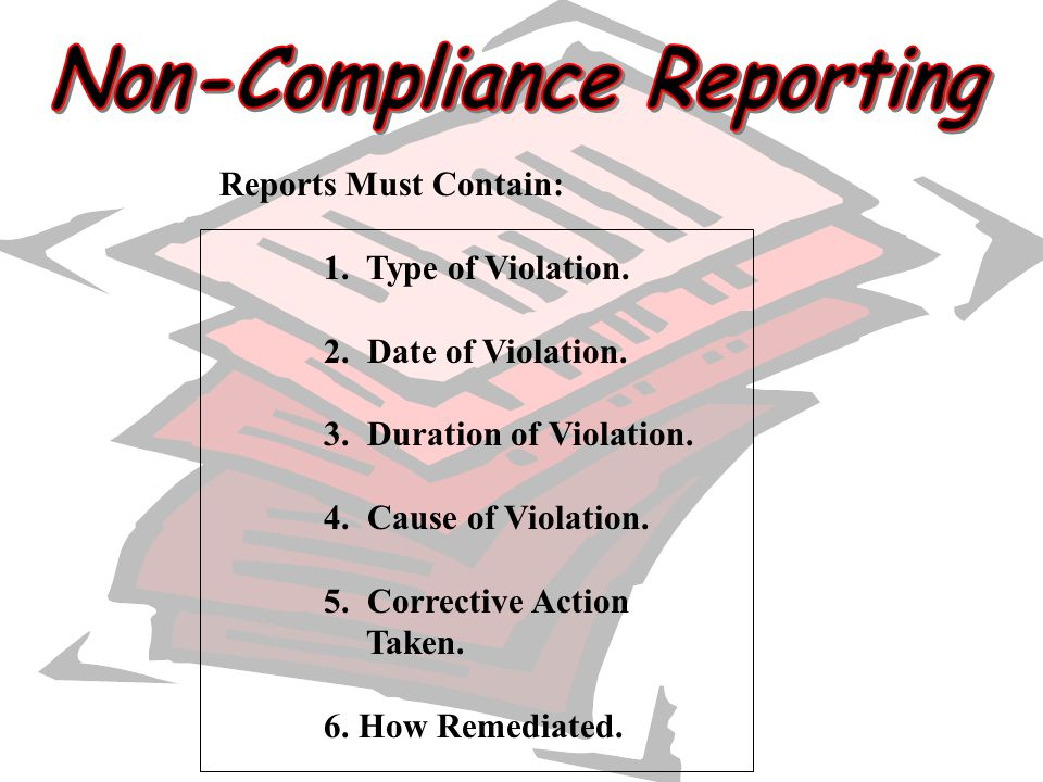 Reports Must Contain: 1. Type of Violation. 2. Date of Violation. 3. Duration of Violation. 4. Cause of Violation. 5. Corrective Action Taken. 6. How