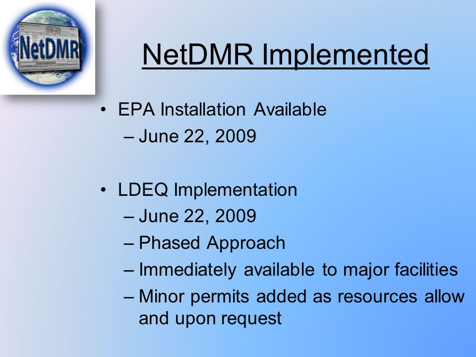 NetDMR Implemented EPA Installation Available –June 22, 2009 LDEQ Implementation –June 22, 2009 –Phased Approach –Immediately available to major facil