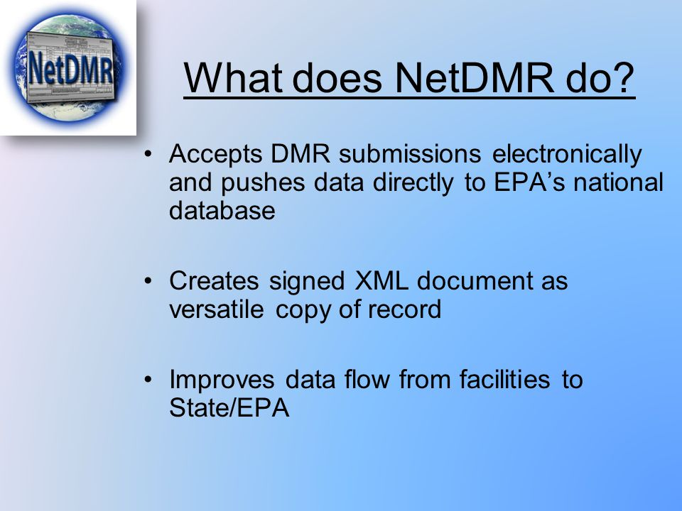 What does NetDMR do? Accepts DMR submissions electronically and pushes data directly to EPA's national database Creates signed XML document as versati