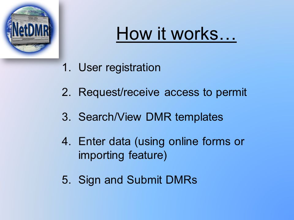 How it works… 1.User registration 2.Request/receive access to permit 3.Search/View DMR templates 4.Enter data (using online forms or importing feature