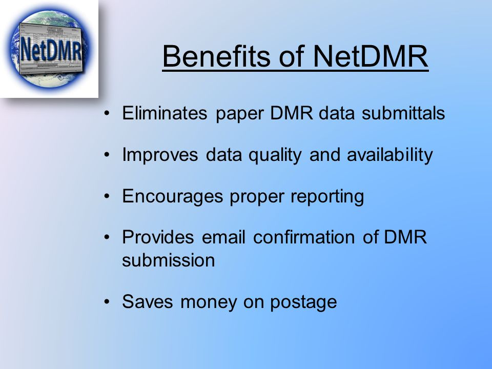 Benefits of NetDMR Eliminates paper DMR data submittals Improves data quality and availability Encourages proper reporting Provides email confirmation
