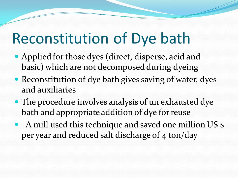 Reconstitution of Dye bath Applied for those dyes (direct, disperse, acid and basic) which are not decomposed during dyeing Reconstitution of dye bath gives saving of water, dyes and auxiliaries The procedure involves analysis of un exhausted dye bath and appropriate addition of dye for reuse A mill used this technique and saved one million US $ per year and reduced salt discharge of 4 ton/day