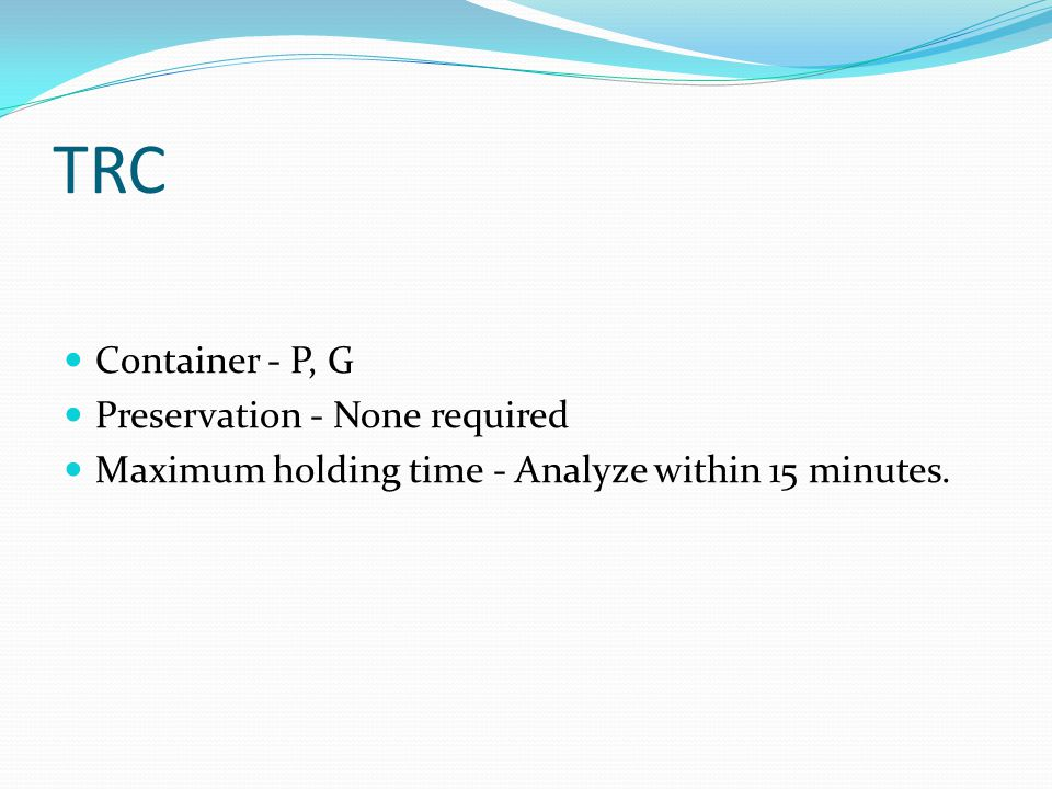 TRC Container - P, G Preservation - None required Maximum holding time - Analyze within 15 minutes.