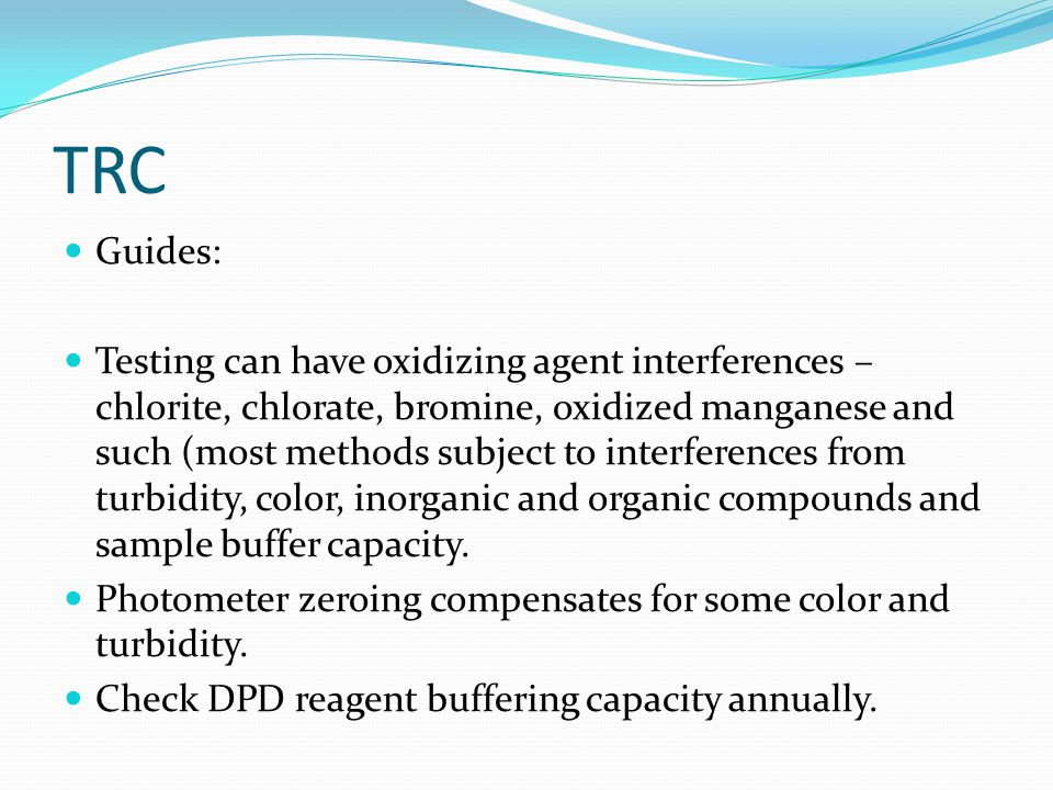 TRC Guides: Testing can have oxidizing agent interferences – chlorite, chlorate, bromine, oxidized manganese and such (most methods subject to interferences from turbidity, color, inorganic and organic compounds and sample buffer capacity.