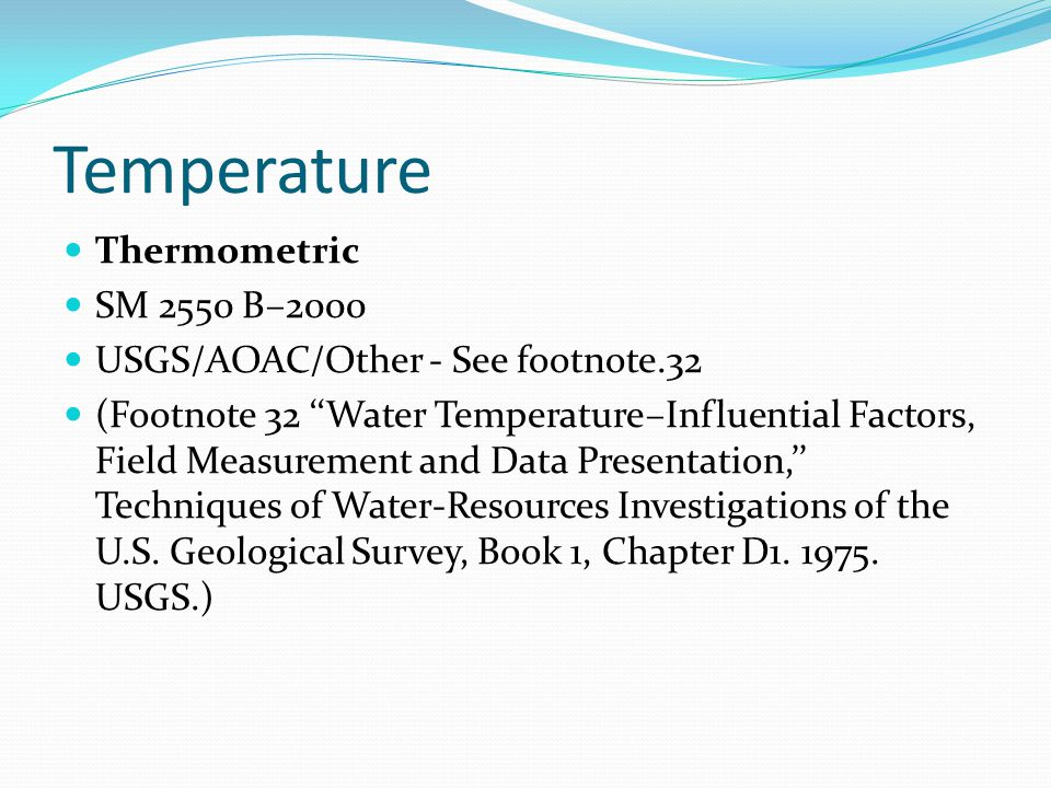 Temperature Thermometric SM 2550 B–2000 USGS/AOAC/Other - See footnote.32 (Footnote 32 ''Water Temperature–Influential Factors, Field Measurement and Data Presentation,'' Techniques of Water-Resources Investigations of the U.S.