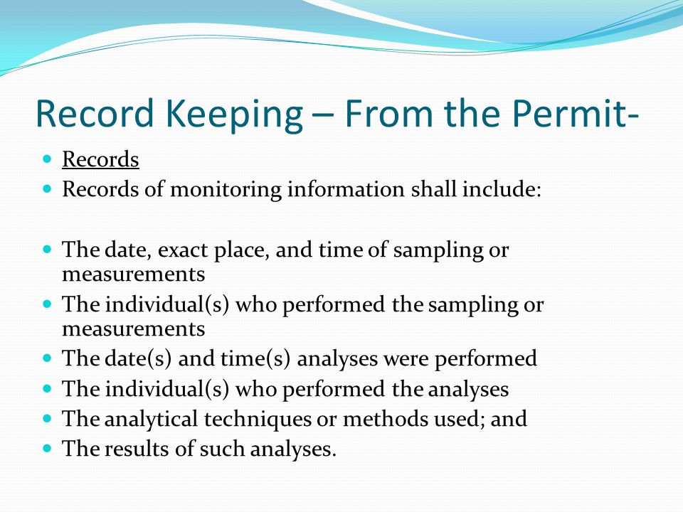 Record Keeping – From the Permit- Records Records of monitoring information shall include: The date, exact place, and time of sampling or measurements The individual(s) who performed the sampling or measurements The date(s) and time(s) analyses were performed The individual(s) who performed the analyses The analytical techniques or methods used; and The results of such analyses.