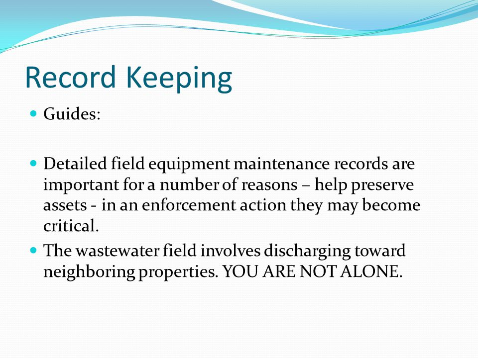 Record Keeping Guides: Detailed field equipment maintenance records are important for a number of reasons – help preserve assets - in an enforcement action they may become critical.