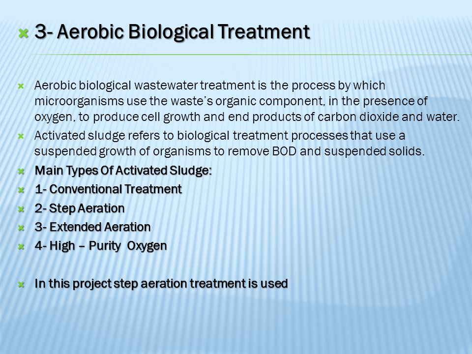  3- Aerobic Biological Treatment  Aerobic biological wastewater treatment is the process by which microorganisms use the waste's organic component, in the presence of oxygen, to produce cell growth and end products of carbon dioxide and water.