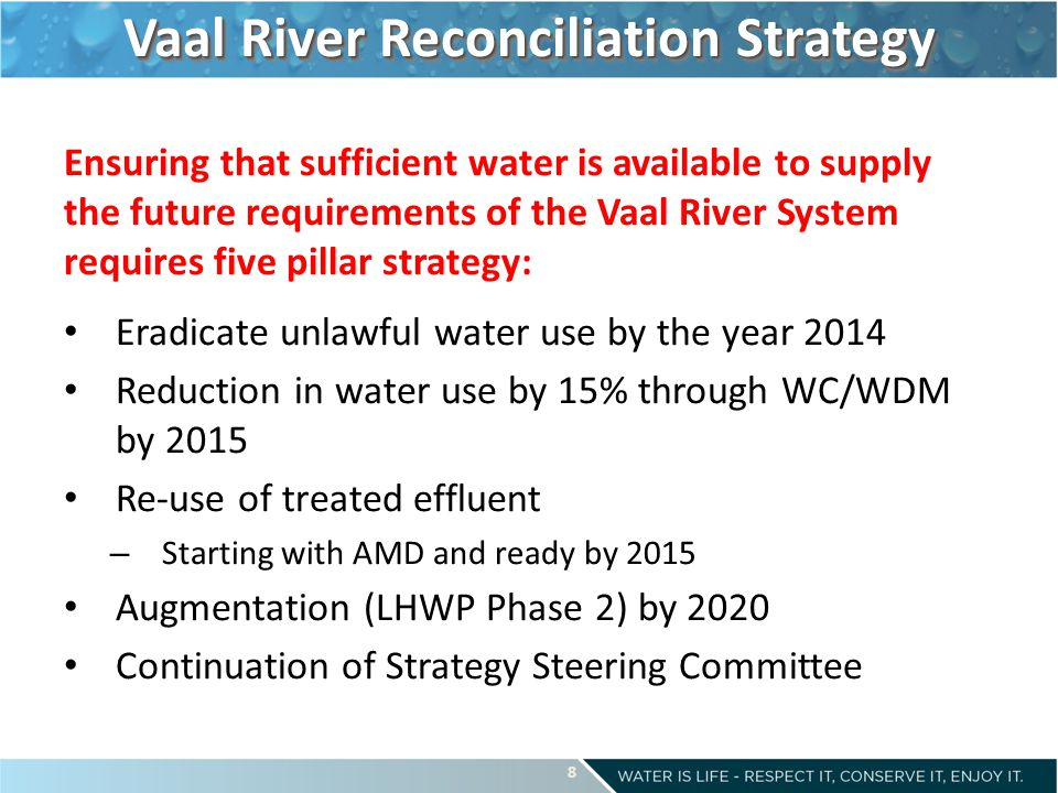 Vaal River Reconciliation Strategy Ensuring that sufficient water is available to supply the future requirements of the Vaal River System requires five pillar strategy: Eradicate unlawful water use by the year 2014 Reduction in water use by 15% through WC/WDM by 2015 Re-use of treated effluent – Starting with AMD and ready by 2015 Augmentation (LHWP Phase 2) by 2020 Continuation of Strategy Steering Committee 8