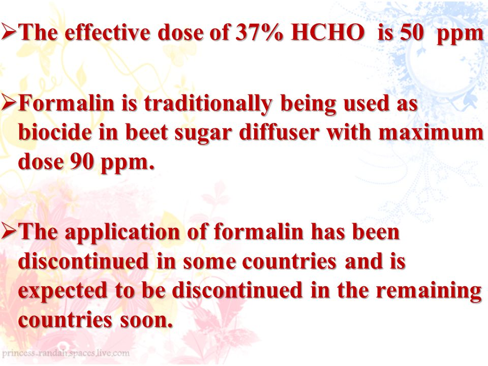  The effective dose of 37% HCHO is 50 ppm  Formalin is traditionally being used as biocide in beet sugar diffuser with maximum dose 90 ppm.
