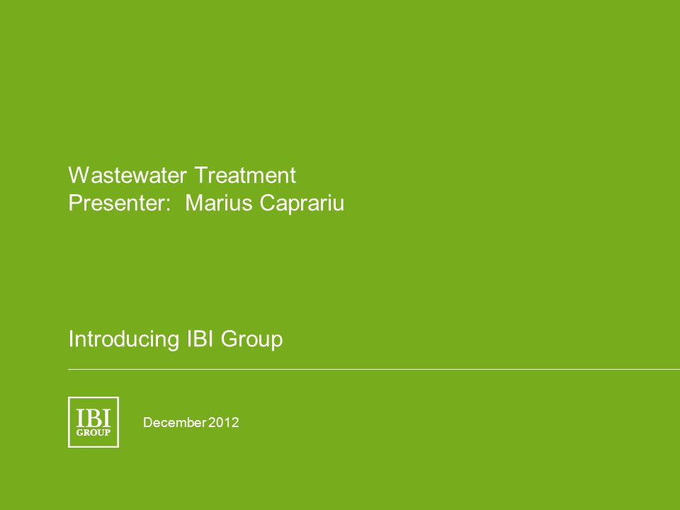 Wastewater Treatment Presenter: Marius Caprariu Introducing IBI Group December 2012