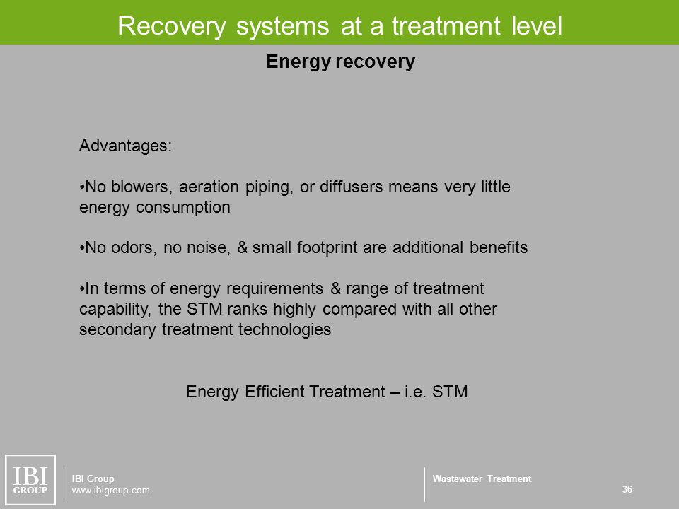 Wastewater Treatment Recovery systems at a treatment level 36 IBI Group www.ibigroup.com Energy Efficient Treatment – i.e.