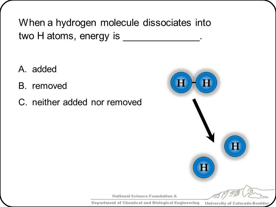 When a hydrogen molecule dissociates into two H atoms, energy is ______________. A.added B.removed C.neither added nor removed HH H H