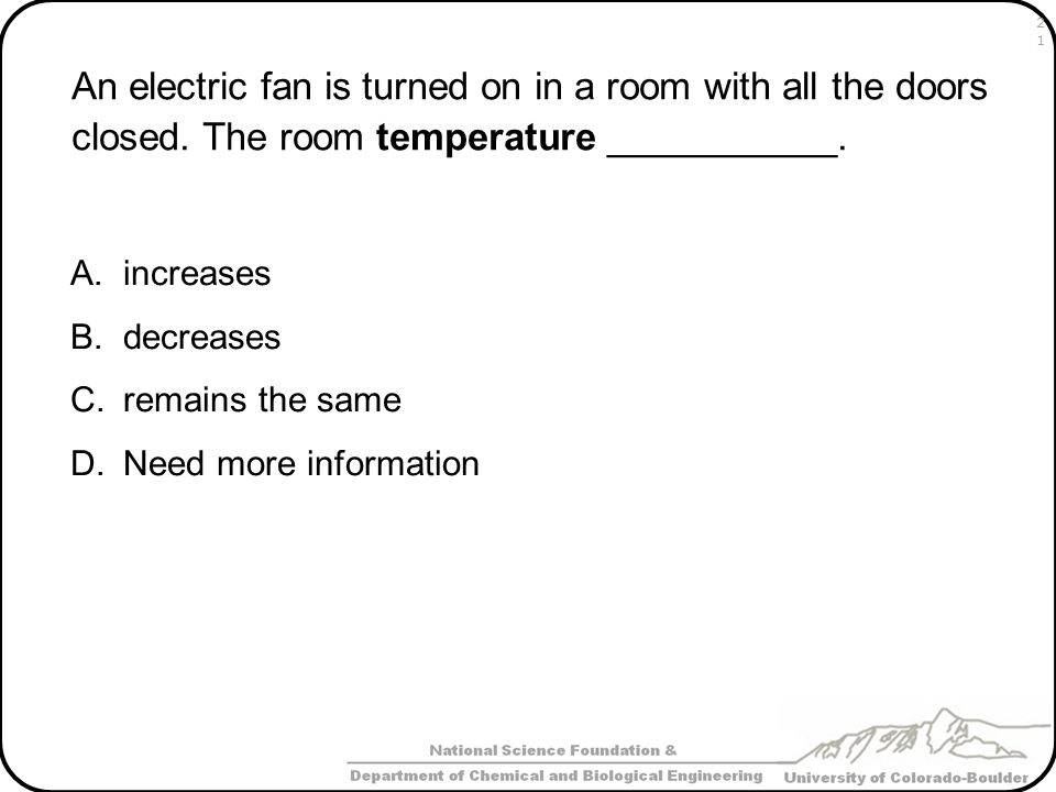 An electric fan is turned on in a room with all the doors closed. The room temperature ___________. A.increases B.decreases C.remains the same D.Need