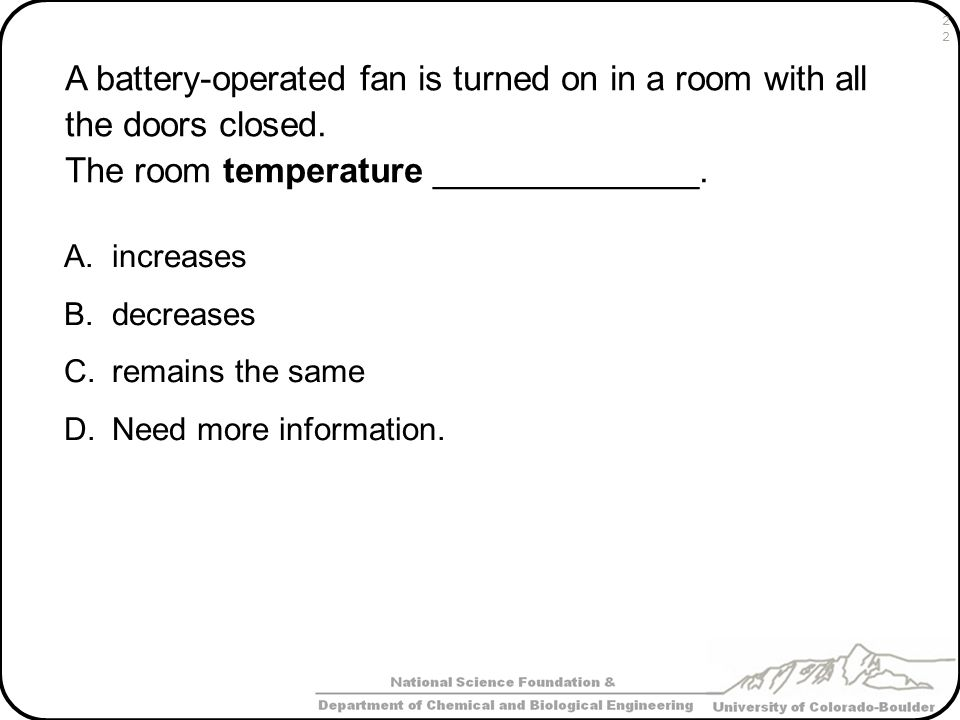 A battery-operated fan is turned on in a room with all the doors closed. The room temperature ______________. A.increases B.decreases C.remains the sa