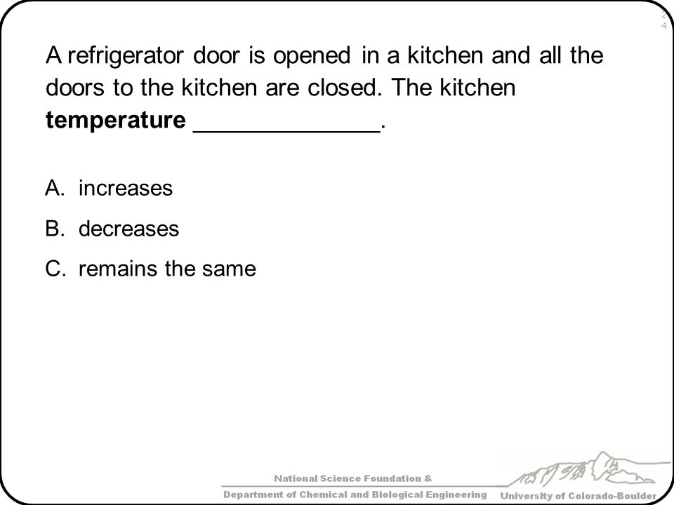 A refrigerator door is opened in a kitchen and all the doors to the kitchen are closed. The kitchen temperature ______________. A.increases B.decrease