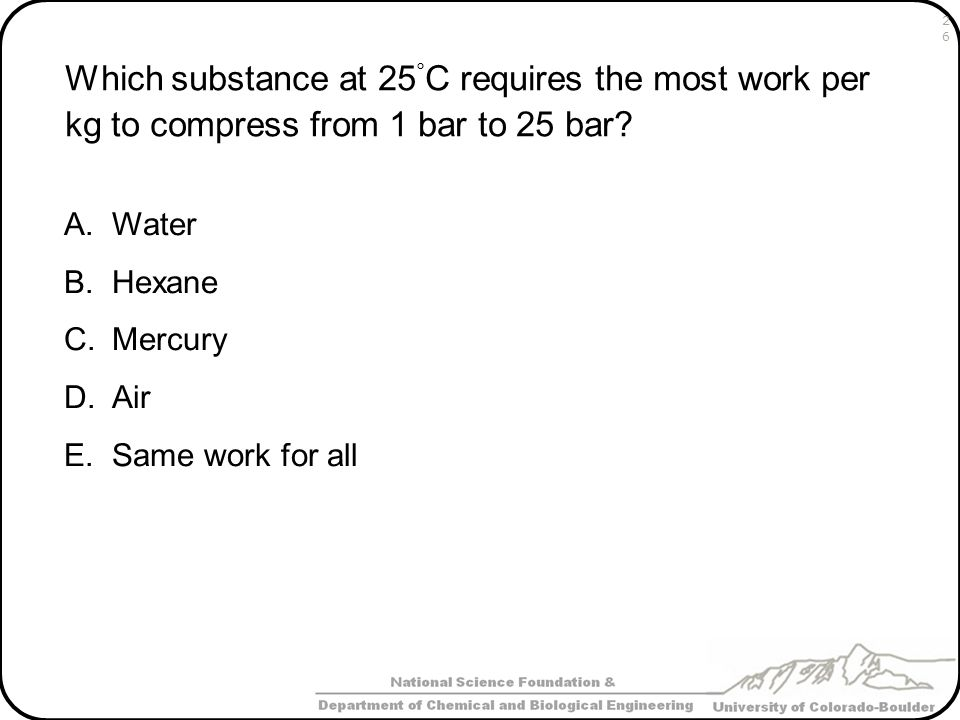 Which substance at 25 ° C requires the most work per kg to compress from 1 bar to 25 bar? A.Water B.Hexane C.Mercury D.Air E.Same work for all 26
