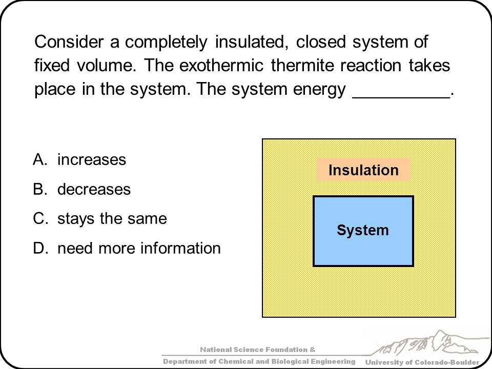 Consider a completely insulated, closed system of fixed volume. The exothermic thermite reaction takes place in the system. The system energy ________