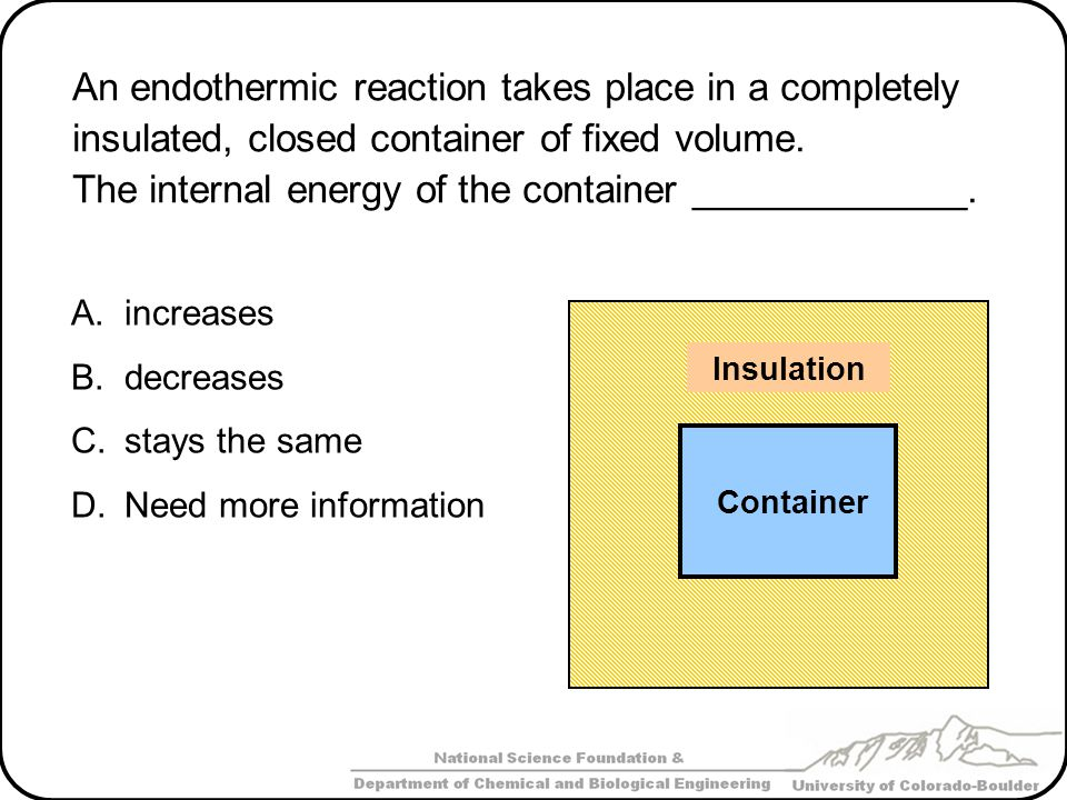 An endothermic reaction takes place in a completely insulated, closed container of fixed volume. The internal energy of the container _____________. A