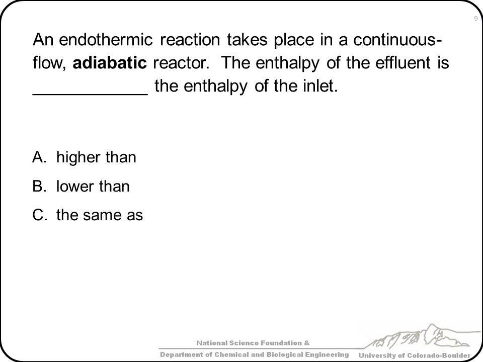 An endothermic reaction takes place in a continuous- flow, adiabatic reactor. The enthalpy of the effluent is ____________ the enthalpy of the inlet.