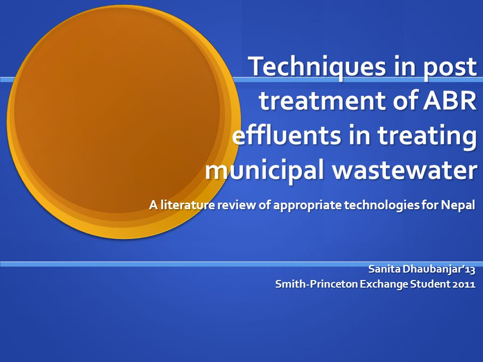 Techniques in post treatment of ABR effluents in treating municipal wastewater A literature review of appropriate technologies for Nepal Sanita Dhaubanjar'13 Smith-Princeton Exchange Student 2011