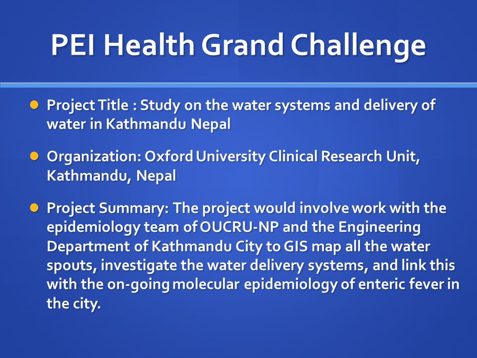 PEI Health Grand Challenge Project Title : Study on the water systems and delivery of water in Kathmandu Nepal Project Title : Study on the water systems and delivery of water in Kathmandu Nepal Organization: Oxford University Clinical Research Unit, Kathmandu, Nepal Organization: Oxford University Clinical Research Unit, Kathmandu, Nepal Project Summary: The project would involve work with the epidemiology team of OUCRU-NP and the Engineering Department of Kathmandu City to GIS map all the water spouts, investigate the water delivery systems, and link this with the on-going molecular epidemiology of enteric fever in the city.