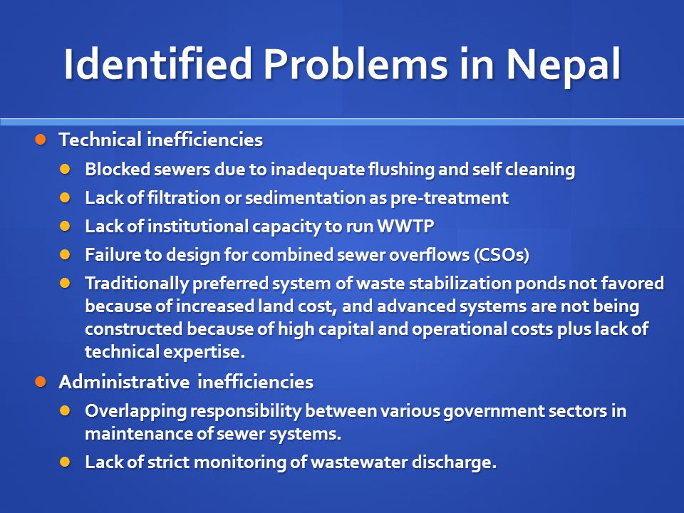 Identified Problems in Nepal Technical inefficiencies Technical inefficiencies Blocked sewers due to inadequate flushing and self cleaning Blocked sewers due to inadequate flushing and self cleaning Lack of filtration or sedimentation as pre-treatment Lack of filtration or sedimentation as pre-treatment Lack of institutional capacity to run WWTP Lack of institutional capacity to run WWTP Failure to design for combined sewer overflows (CSOs) Failure to design for combined sewer overflows (CSOs) Traditionally preferred system of waste stabilization ponds not favored because of increased land cost, and advanced systems are not being constructed because of high capital and operational costs plus lack of technical expertise.