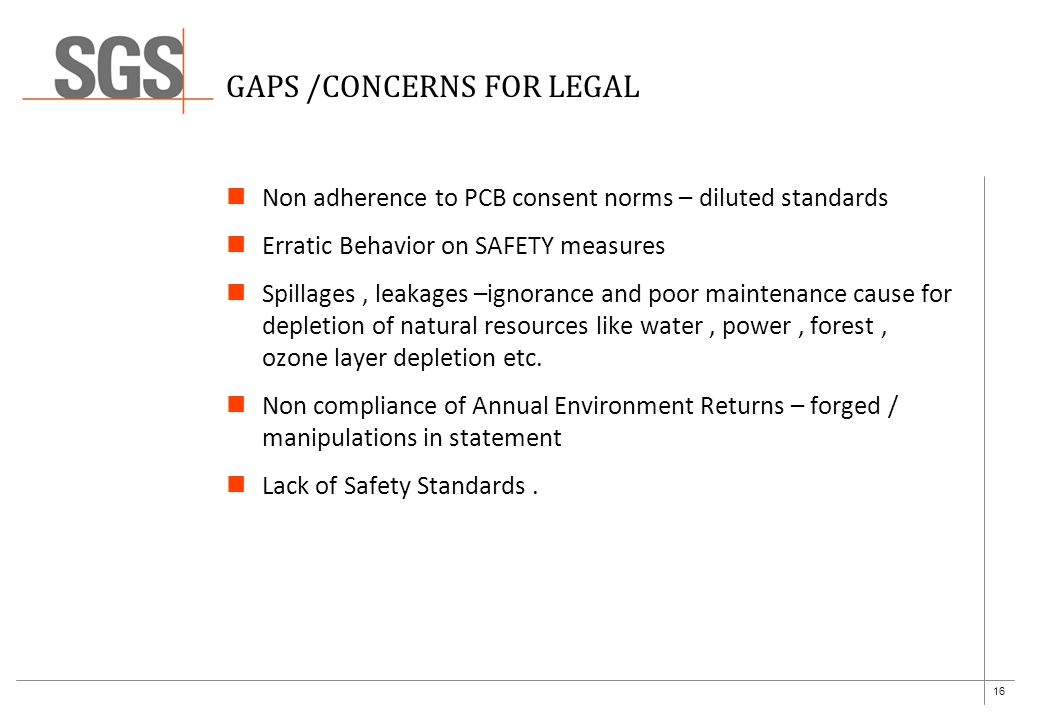 16 GAPS /CONCERNS FOR LEGAL Non adherence to PCB consent norms – diluted standards Erratic Behavior on SAFETY measures Spillages, leakages –ignorance and poor maintenance cause for depletion of natural resources like water, power, forest, ozone layer depletion etc.