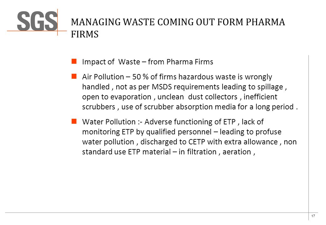 17 MANAGING WASTE COMING OUT FORM PHARMA FIRMS Impact of Waste – from Pharma Firms Air Pollution – 50 % of firms hazardous waste is wrongly handled, not as per MSDS requirements leading to spillage, open to evaporation, unclean dust collectors, inefficient scrubbers, use of scrubber absorption media for a long period.