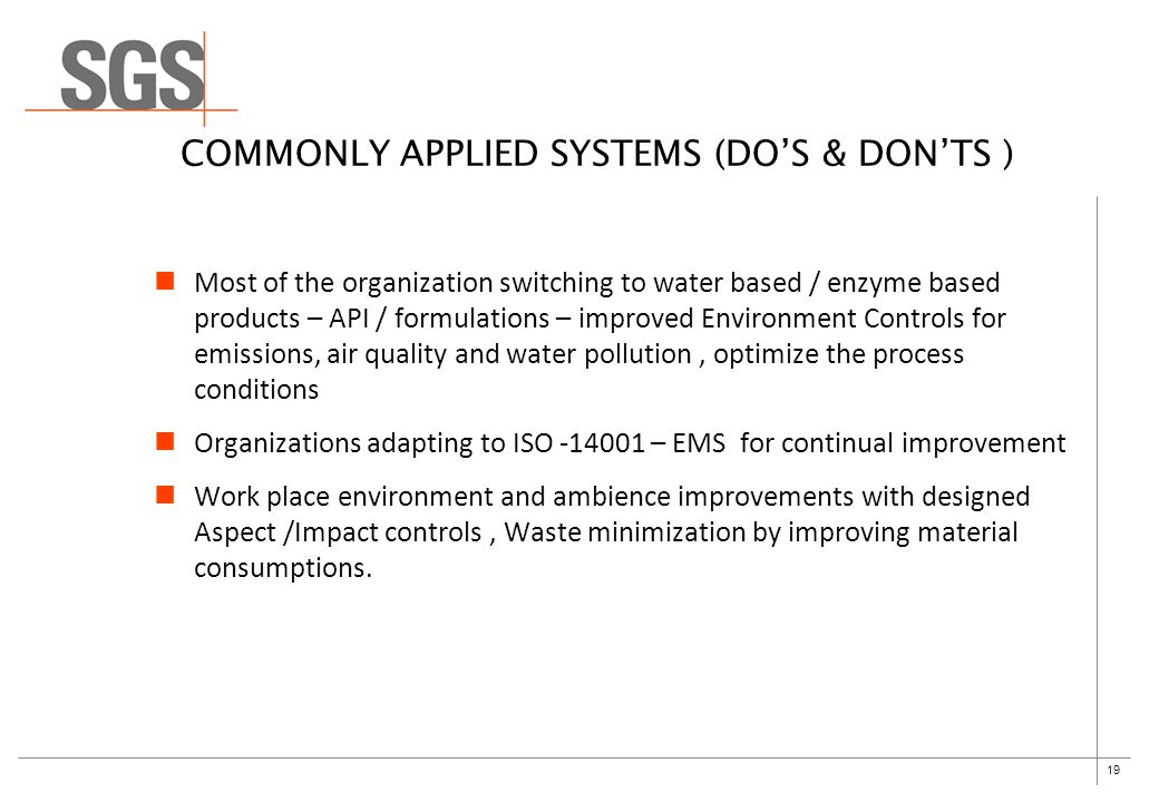 19 COMMONLY APPLIED SYSTEMS (DO'S & DON'TS ) Most of the organization switching to water based / enzyme based products – API / formulations – improved Environment Controls for emissions, air quality and water pollution, optimize the process conditions Organizations adapting to ISO -14001 – EMS for continual improvement Work place environment and ambience improvements with designed Aspect /Impact controls, Waste minimization by improving material consumptions.