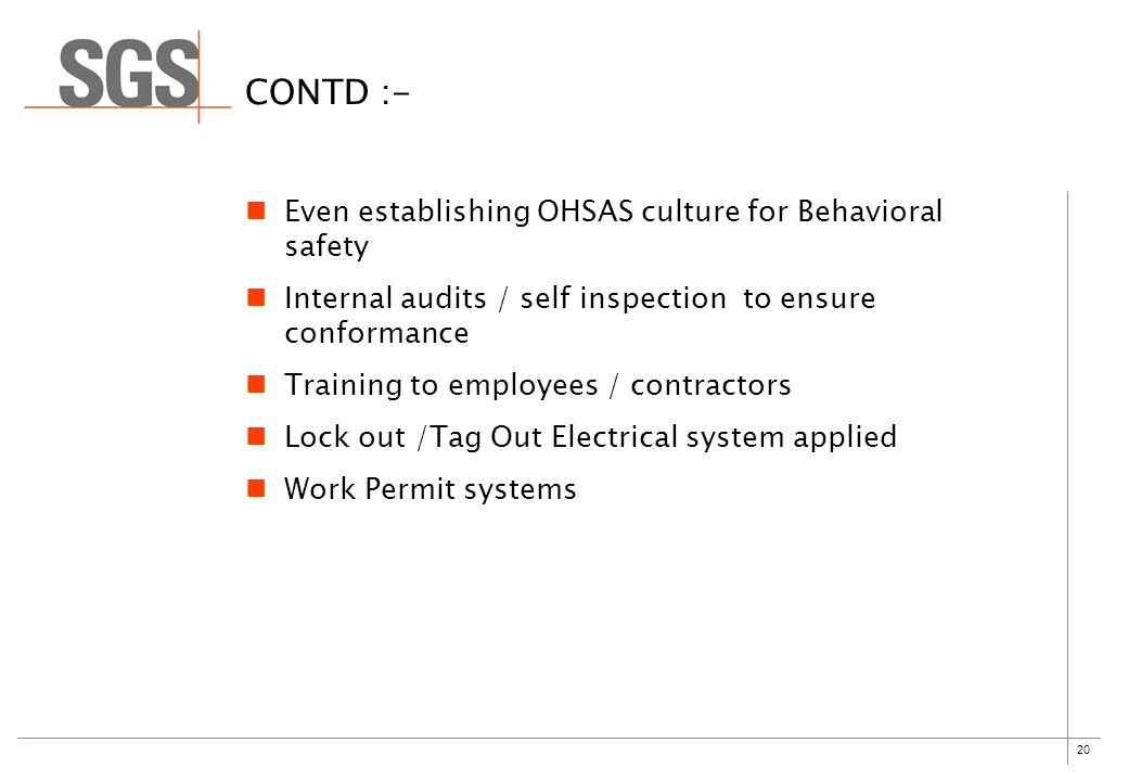 20 CONTD :- Even establishing OHSAS culture for Behavioral safety Internal audits / self inspection to ensure conformance Training to employees / contractors Lock out /Tag Out Electrical system applied Work Permit systems