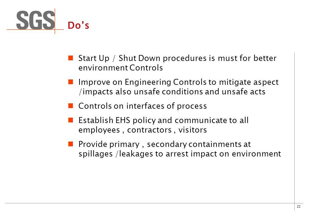 22 Start Up / Shut Down procedures is must for better environment Controls Improve on Engineering Controls to mitigate aspect /impacts also unsafe conditions and unsafe acts Controls on interfaces of process Establish EHS policy and communicate to all employees, contractors, visitors Provide primary, secondary containments at spillages /leakages to arrest impact on environment