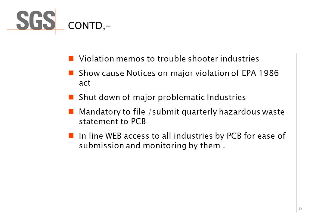 27 CONTD,- Violation memos to trouble shooter industries Show cause Notices on major violation of EPA 1986 act Shut down of major problematic Industries Mandatory to file /submit quarterly hazardous waste statement to PCB In line WEB access to all industries by PCB for ease of submission and monitoring by them.
