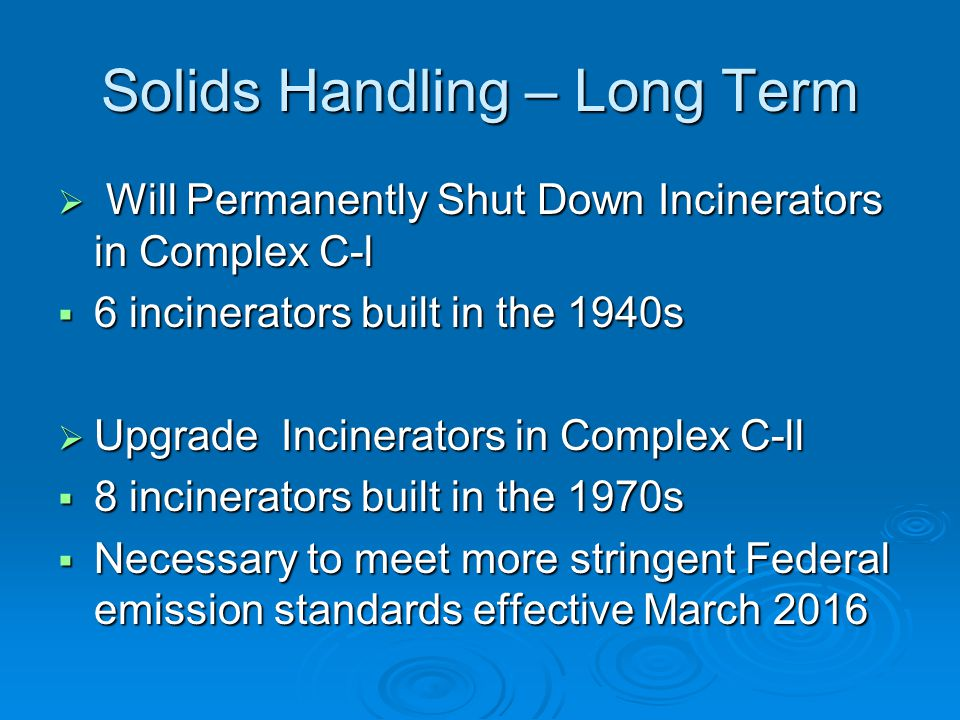 Solids Handling – Long Term  Will Permanently Shut Down Incinerators in Complex C-l  6 incinerators built in the 1940s  Upgrade Incinerators in Complex C-ll  8 incinerators built in the 1970s  Necessary to meet more stringent Federal emission standards effective March 2016