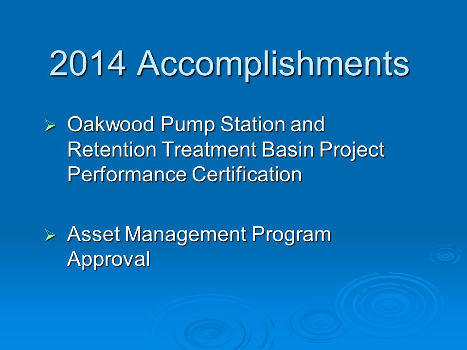 2014 Accomplishments  Oakwood Pump Station and Retention Treatment Basin Project Performance Certification  Asset Management Program Approval
