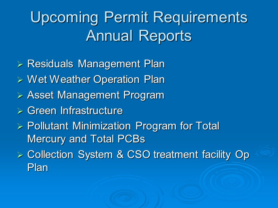 Upcoming Permit Requirements Annual Reports  Residuals Management Plan  Wet Weather Operation Plan  Asset Management Program  Green Infrastructure  Pollutant Minimization Program for Total Mercury and Total PCBs  Collection System & CSO treatment facility Op Plan