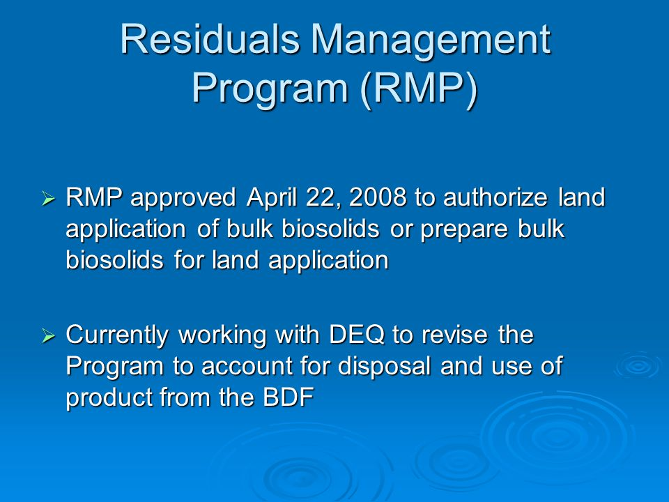 Residuals Management Program (RMP)  RMP approved April 22, 2008 to authorize land application of bulk biosolids or prepare bulk biosolids for land application  Currently working with DEQ to revise the Program to account for disposal and use of product from the BDF