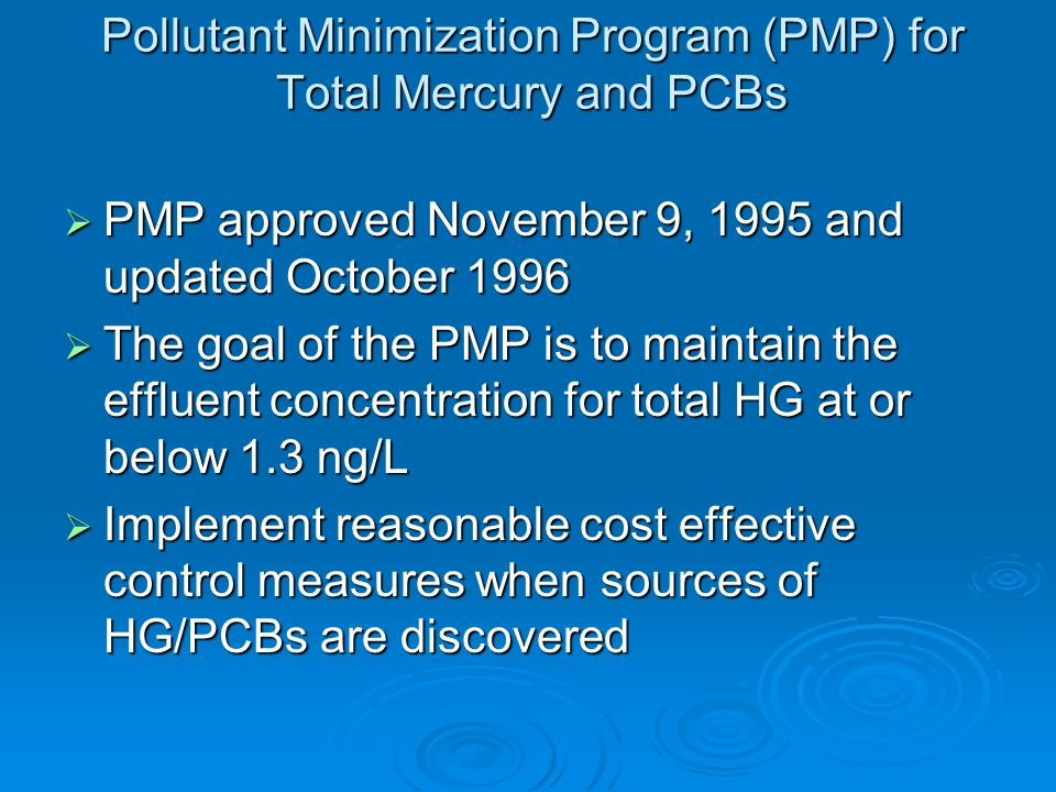 Pollutant Minimization Program (PMP) for Total Mercury and PCBs  PMP approved November 9, 1995 and updated October 1996  The goal of the PMP is to maintain the effluent concentration for total HG at or below 1.3 ng/L  Implement reasonable cost effective control measures when sources of HG/PCBs are discovered