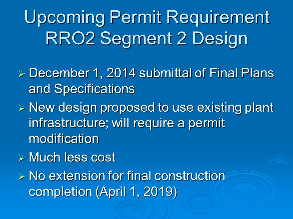 Upcoming Permit Requirement RRO2 Segment 2 Design  December 1, 2014 submittal of Final Plans and Specifications  New design proposed to use existing plant infrastructure; will require a permit modification  Much less cost  No extension for final construction completion (April 1, 2019)