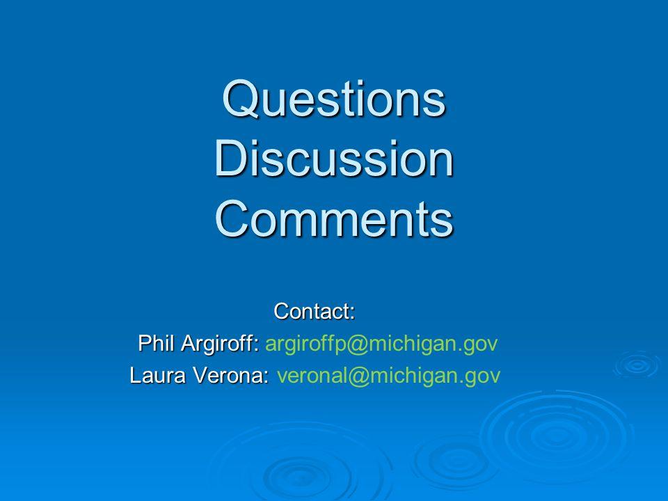 Questions Discussion Comments Contact: Phil Argiroff: Phil Argiroff: argiroffp@michigan.gov Laura Verona: Laura Verona: veronal@michigan.gov