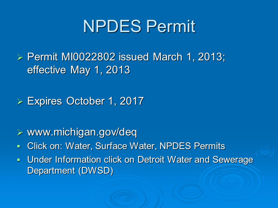 NPDES Permit  Permit MI0022802 issued March 1, 2013; effective May 1, 2013  Expires October 1, 2017  www.michigan.gov/deq  Click on: Water, Surface Water, NPDES Permits  Under Information click on Detroit Water and Sewerage Department (DWSD)
