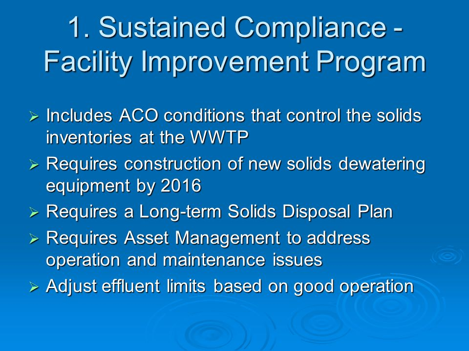 1. Sustained Compliance - Facility Improvement Program  Includes ACO conditions that control the solids inventories at the WWTP  Requires constructi