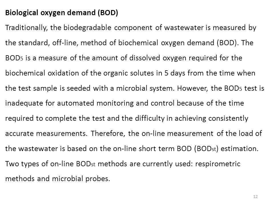 12 Biological oxygen demand (BOD) Traditionally, the biodegradable component of wastewater is measured by the standard, off-line, method of biochemical oxygen demand (BOD).