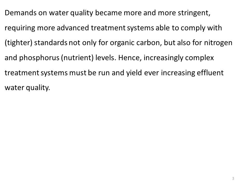 3 Demands on water quality became more and more stringent, requiring more advanced treatment systems able to comply with (tighter) standards not only for organic carbon, but also for nitrogen and phosphorus (nutrient) levels.