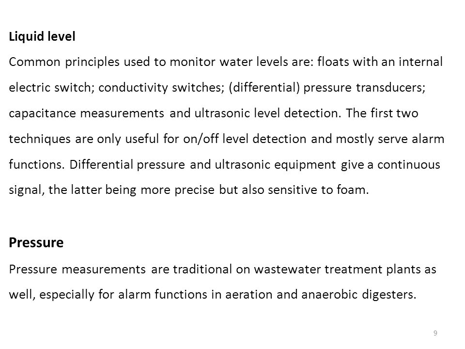 9 Liquid level Common principles used to monitor water levels are: floats with an internal electric switch; conductivity switches; (differential) pressure transducers; capacitance measurements and ultrasonic level detection.