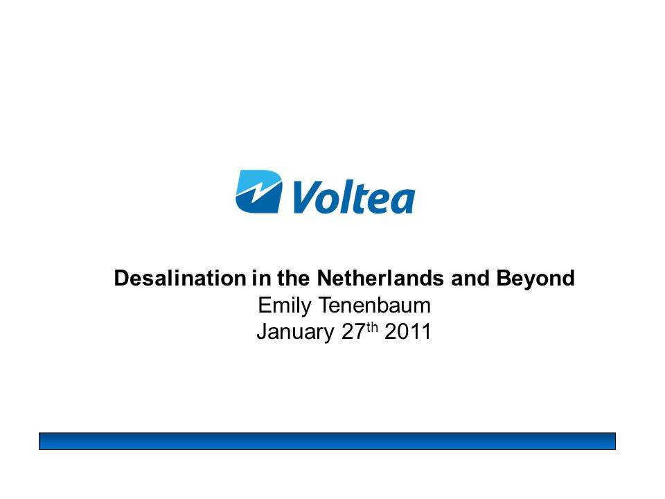 Outline  Intro to Voltea & Capacitive Deionization  Overview of Freshwater Scarcity in Europe  Freshwater Scarcity in the Netherlands Desalination for agriculture Desalination for municipal supply Desalination for industry