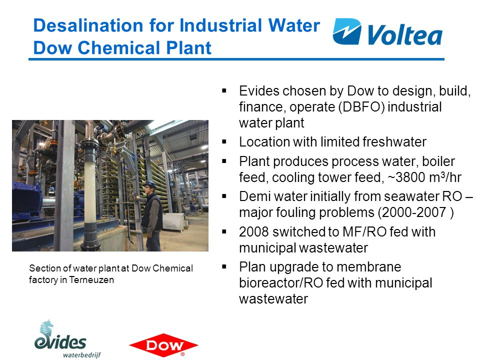 Desalination for Industrial Water Dow Chemical Plant  Evides chosen by Dow to design, build, finance, operate (DBFO) industrial water plant  Location with limited freshwater  Plant produces process water, boiler feed, cooling tower feed, ~3800 m 3 /hr  Demi water initially from seawater RO – major fouling problems (2000-2007 )  2008 switched to MF/RO fed with municipal wastewater  Plan upgrade to membrane bioreactor/RO fed with municipal wastewater Section of water plant at Dow Chemical factory in Terneuzen