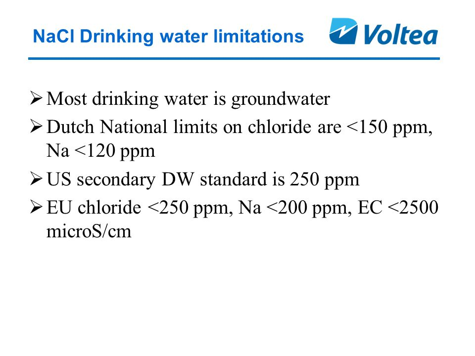 NaCl Drinking water limitations  Most drinking water is groundwater  Dutch National limits on chloride are <150 ppm, Na <120 ppm  US secondary DW standard is 250 ppm  EU chloride <250 ppm, Na <200 ppm, EC <2500 microS/cm