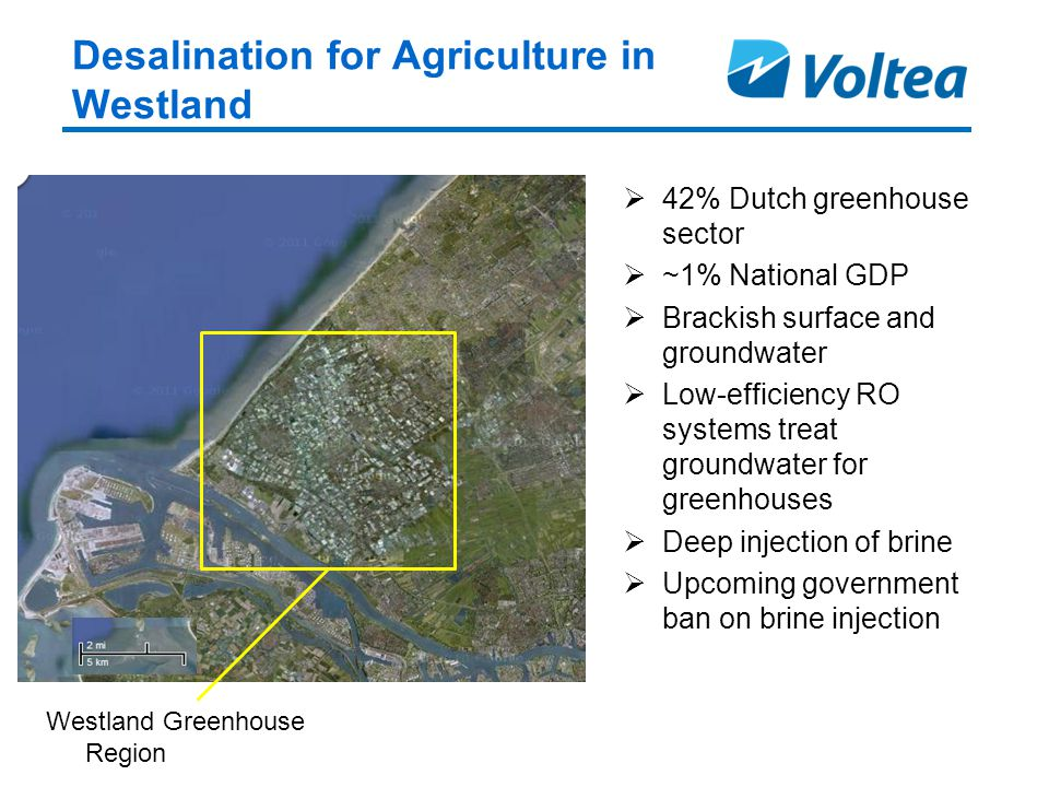 Desalination for Agriculture in Westland Westland Greenhouse Region  42% Dutch greenhouse sector  ~1% National GDP  Brackish surface and groundwater  Low-efficiency RO systems treat groundwater for greenhouses  Deep injection of brine  Upcoming government ban on brine injection